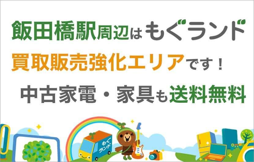飯田橋駅周辺はリサイクルショップもぐランドの買取販売強化エリアです!中古家電家具の商品販売も送料無料でお届け!